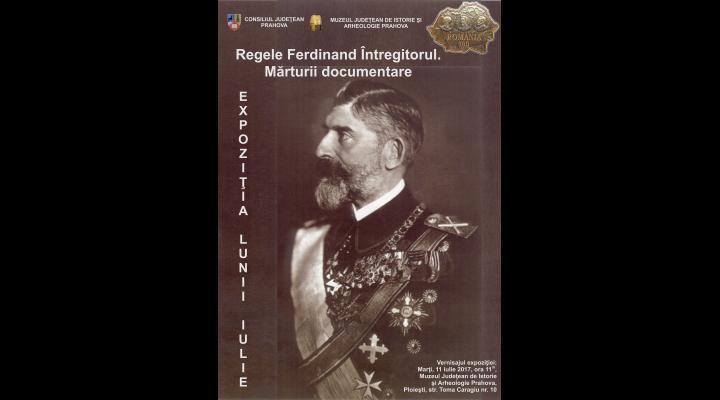"""Expoziţia lunii la Muzeul de Istorie Prahova: """"Regele Ferdinand Întregitorul. Mărturii documentare"""""""
