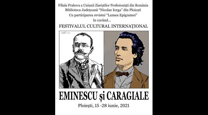 """Festivalul Cultural Internațional """"EMINESCU ȘI CARAGIALE"""" va avea loc în Ploiești, în perioada 15 – 28 iunie 2021"""