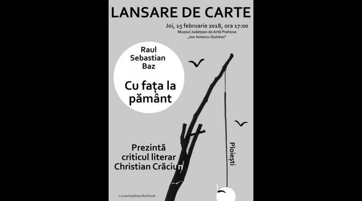 Lansare de carte la Muzeul de Arta - CU FAȚA LA PĂMÂNT -  semnată de sinaianul Raul Sebastian Baz