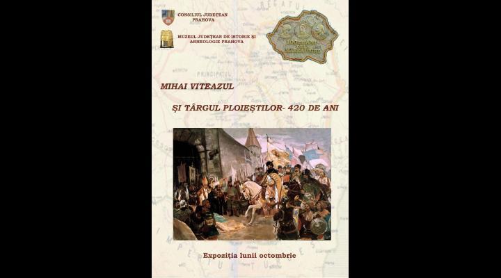 """Invitație la muzeu - """"Mihai Viteazul și târgul Ploieștilor - 420 de ani"""""""